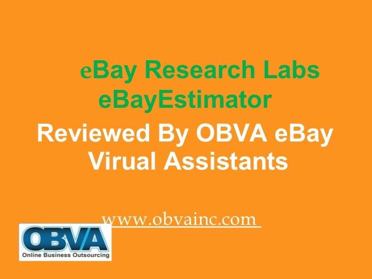 <ul><li>e Bay Research Labs eBayEstimator  </li></ul><ul><li>Reviewed By OBVA eBay Virual Assistants </li></ul><ul><li>www...