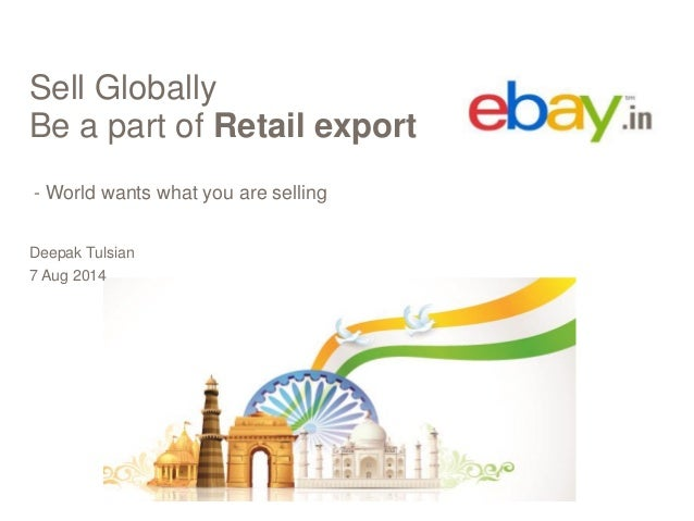 Sell Globally Be a part of Retail export - World wants what you are selling Deepak Tulsian 7 Aug 2014