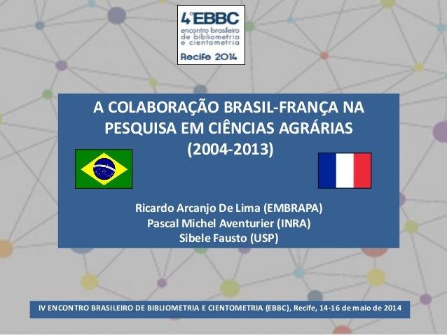 A COLABORAÇÃO BRASIL-FRANÇA NA PESQUISA EM CIÊNCIAS AGRÁRIAS (2004-2013) Ricardo Arcanjo De Lima (EMBRAPA) Pascal Michel A...