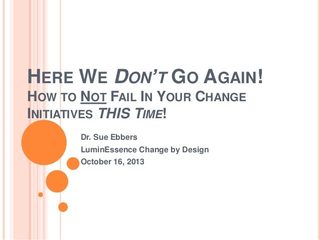 HERE WE DON'T GO AGAIN! HOW TO NOT FAIL IN YOUR CHANGE INITIATIVES THIS TIME! Dr. Sue Ebbers LuminEssence Change by Design...