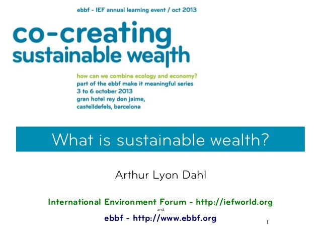 1 What is sustainable wealth? Arthur Lyon Dahl International Environment Forum - http://iefworld.org and ebbf - http://www...