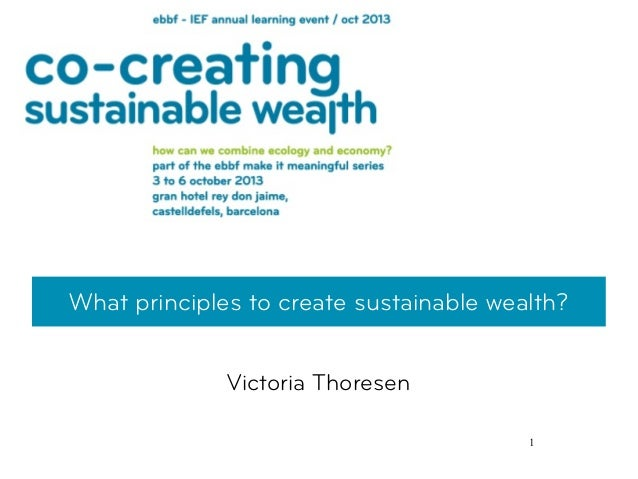 1 What principles to create sustainable wealth? Victoria Thoresen