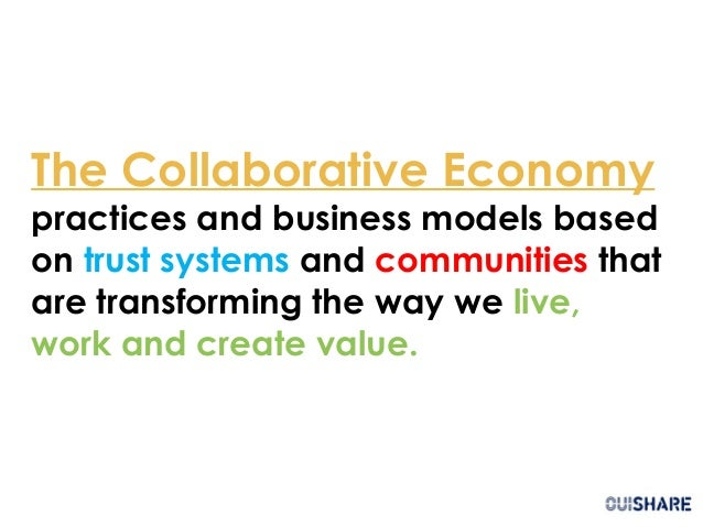 The Collaborative Economy practices and business models based on trust systems and communities that are transforming the w...