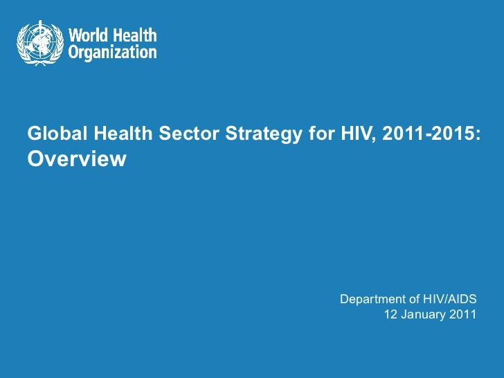 Global Health Sector Strategy for HIV, 2011-2015: Overview Department of HIV/AIDS 12 January 2011