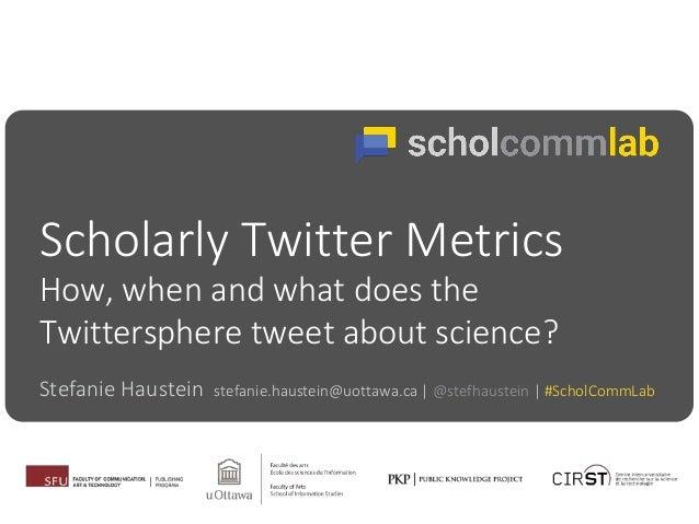 Scholarly Twitter Metrics Stefanie Haustein stefanie.haustein@uottawa.ca | @stefhaustein | #ScholCommLab How, when and wha...