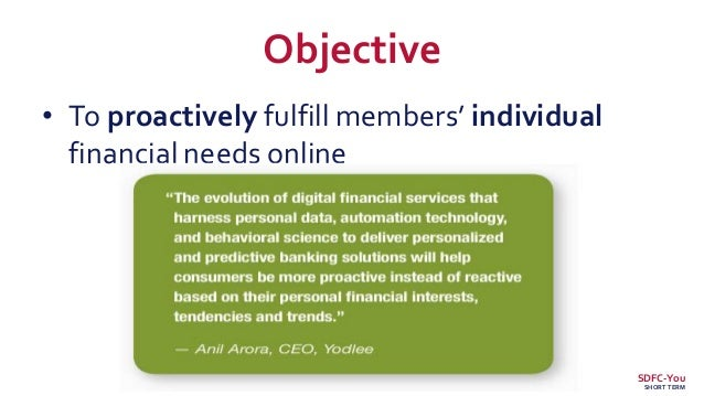 Objective • To proactively fulfill members' individual financial needs online SDFC-You SHORT TERM