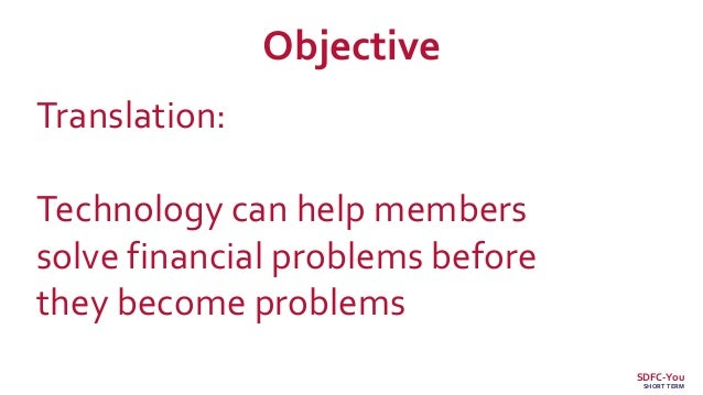 Translation: Technology can help members solve financial problems before they become problems Objective SDFC-You SHORT TERM