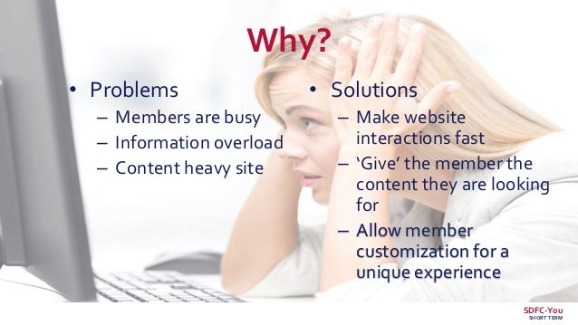 Why? • Problems – Members are busy – Information overload – Content heavy site • Solutions – Make website interactions fas...