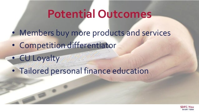 Potential Outcomes • Members buy more products and services • Competition differentiator • CU Loyalty • Tailored personal ...