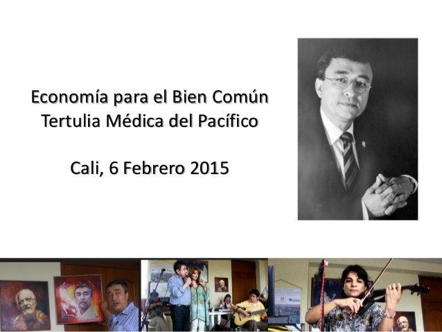 1 Economía para el Bien Común Tertulia Médica del Pacífico Cali, 6 Febrero 2015
