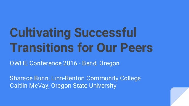 Cultivating Successful Transitions for Our Peers OWHE Conference 2016 - Bend, Oregon Sharece Bunn, Linn-Benton Community C...