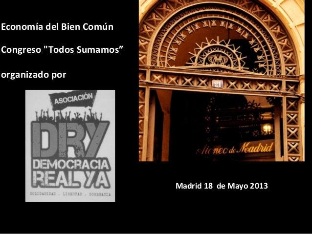 """Economía del Bien ComúnCongreso """"Todos Sumamos""""organizado porMadrid 18 de Mayo 2013"""