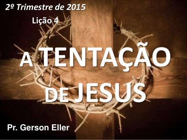 A TENTAÇÃO DE JESUS 2º Trimestre de 2015 Lição 4 Pr. Gerson Eller