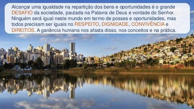 Alcançar uma igualdade na repartição dos bens e oportunidades é o grande DESAFIO da sociedade, pautada na Palavra de Deus ...