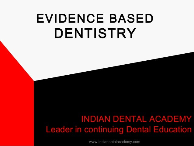 EVIDENCE BASED DENTISTRY INDIAN DENTAL ACADEMY Leader in continuing Dental Education www.indianentalacademy.com