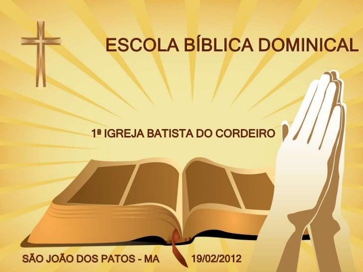 ESCOLA BÍBLICA DOMINICAL           1ª IGREJA BATISTA DO CORDEIROSÃO JOÃO DOS PATOS - MA   19/02/2012