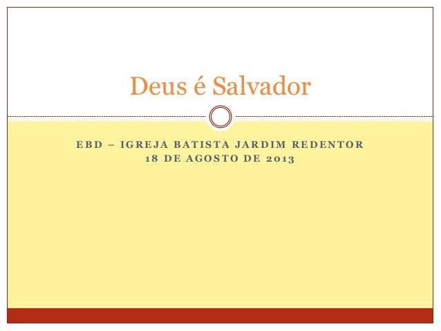 E B D – I G R E J A B A T I S T A J A R D I M R E D E N T O R 1 8 D E A G O S T O D E 2 0 1 3 Deus é Salvador