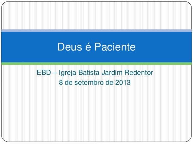 EBD – Igreja Batista Jardim Redentor 8 de setembro de 2013 Deus é Paciente