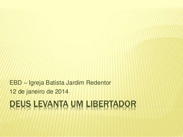 DEUS LEVANTA UM LIBERTADOR EBD – Igreja Batista Jardim Redentor 12 de janeiro de 2014