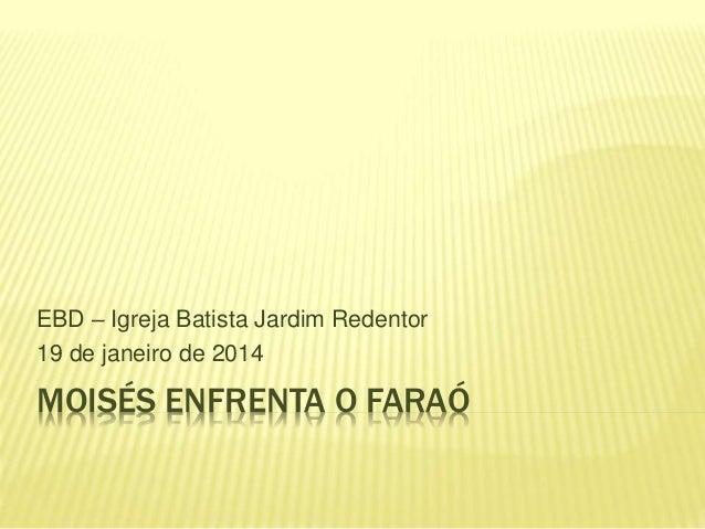 MOISÉS ENFRENTA O FARAÓ EBD – Igreja Batista Jardim Redentor 19 de janeiro de 2014