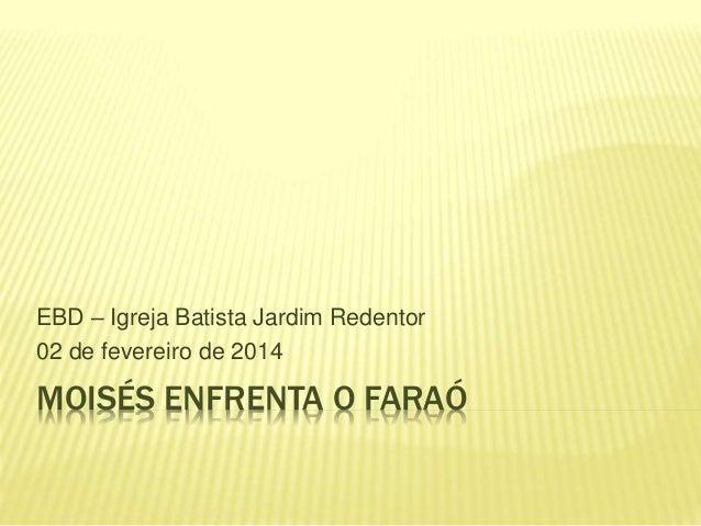 MOISÉS ENFRENTA O FARAÓ EBD – Igreja Batista Jardim Redentor 02 de fevereiro de 2014