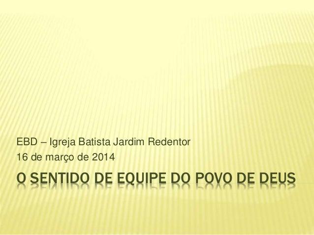 O SENTIDO DE EQUIPE DO POVO DE DEUS EBD – Igreja Batista Jardim Redentor 16 de março de 2014