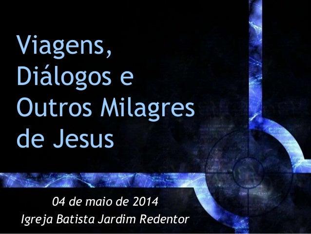 Viagens, Diálogos e Outros Milagres de Jesus 04 de maio de 2014 Igreja Batista Jardim Redentor