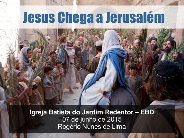 Jesus Chega a Jerusalém Igreja Batista do Jardim Redentor – EBD 07 de junho de 2015 Rogério Nunes de Lima