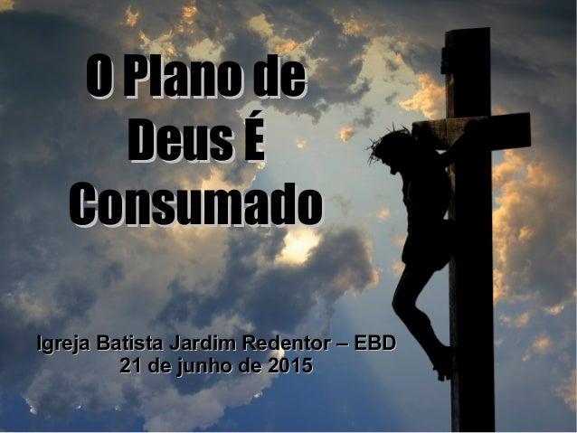 O Plano deO Plano de Deus ÉDeus É ConsumadoConsumado Igreja Batista Jardim Redentor – EBDIgreja Batista Jardim Redentor – ...