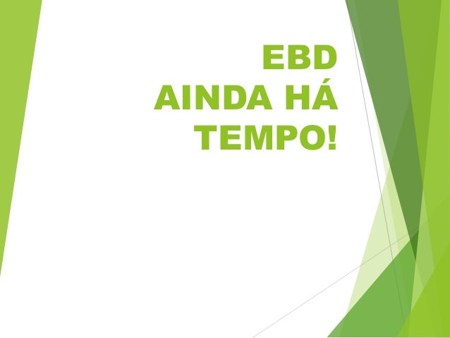 EBD AINDA HÁ TEMPO!