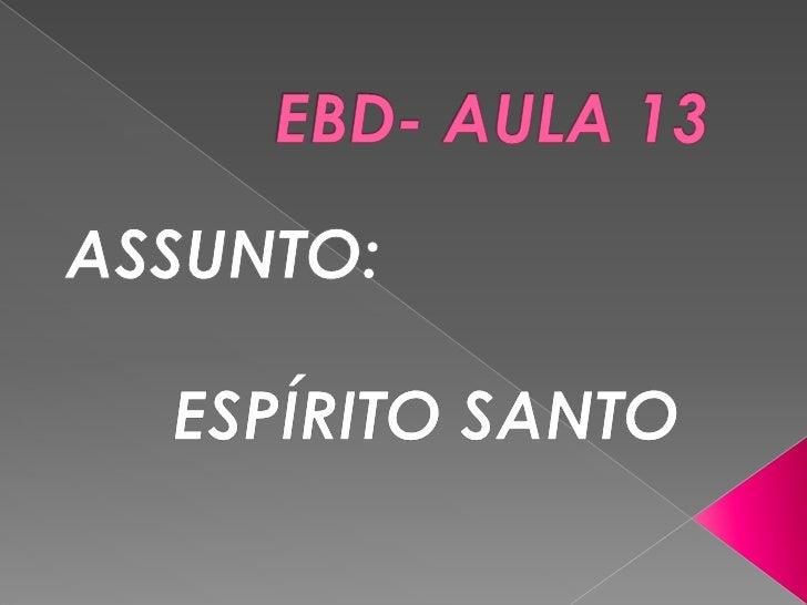 EBD- AULA 13<br />ASSUNTO: <br />ESPÍRITO SANTO<br />