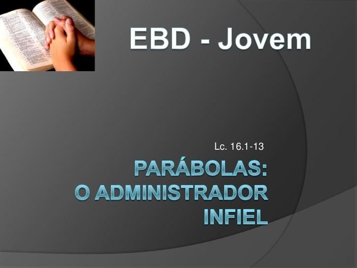 EBD - Jovem<br />Lc. 16.1-13<br />Parábolas:O administrador infiel<br />