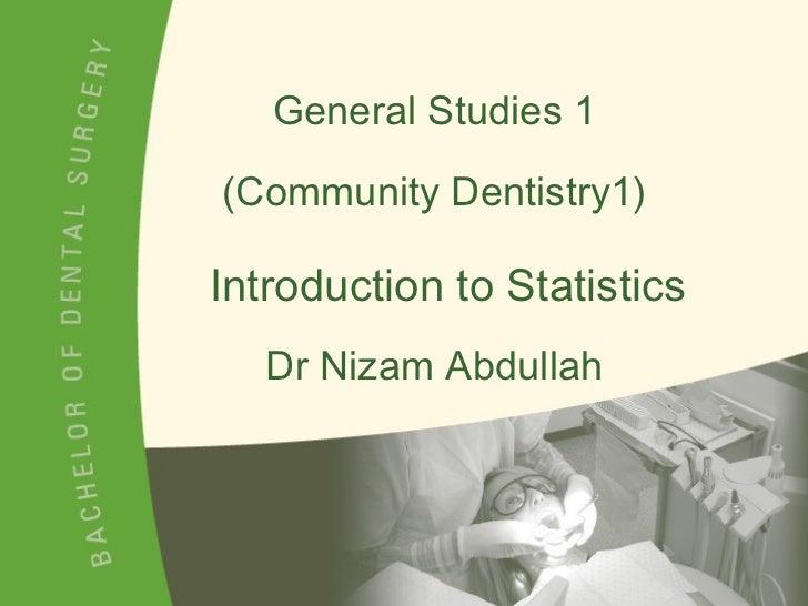General Studies 1 (Community Dentistry1) Dr Nizam Abdullah Introduction to Statistics