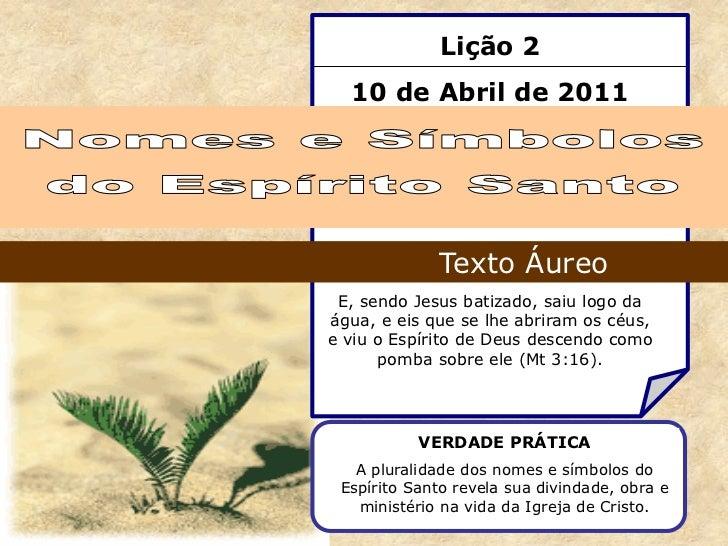 Lição 2  10 de Abril de 2011             Texto Áureo E, sendo Jesus batizado, saiu logo daágua, e eis que se lhe abriram o...