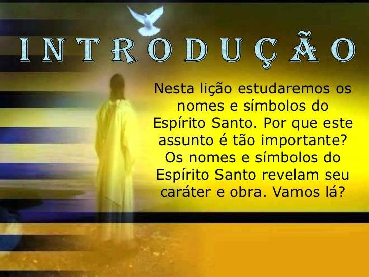 Nesta lição estudaremos os   nomes e símbolos doEspírito Santo. Por que este assunto é tão importante?  Os nomes e símbolo...