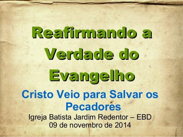Reafirmando aReafirmando a Verdade doVerdade do EvangelhoEvangelho Cristo Veio para Salvar os Pecadores Igreja Batista Jar...