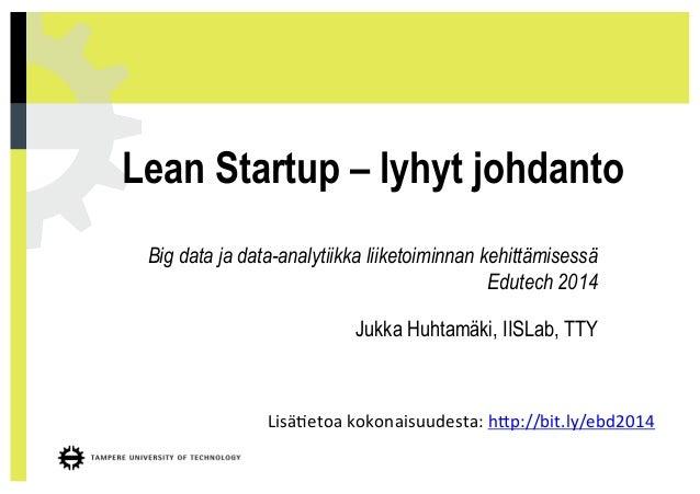 Big data ja data-analytiikka liiketoiminnan kehittämisessä Edutech 2014 Jukka Huhtamäki, IISLab, TTY Lean Startup – lyhyt ...