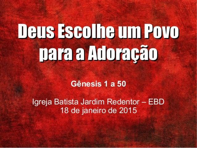Deus Escolhe um PovoDeus Escolhe um Povo para a Adoraçãopara a Adoração Gênesis 1 a 50 Igreja Batista Jardim Redentor – EB...