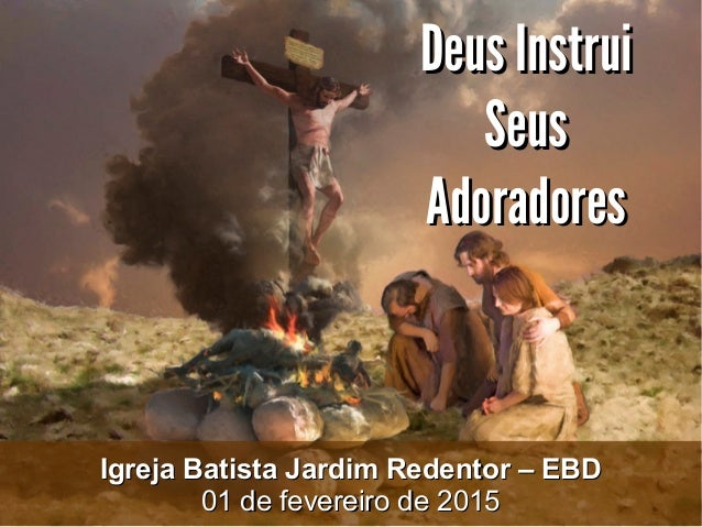 Deus InstruiDeus Instrui SeusSeus AdoradoresAdoradores Igreja Batista Jardim Redentor – EBDIgreja Batista Jardim Redentor ...