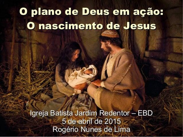O plano de Deus em ação:O plano de Deus em ação: O nascimento de JesusO nascimento de Jesus Igreja Batista Jardim Redentor...