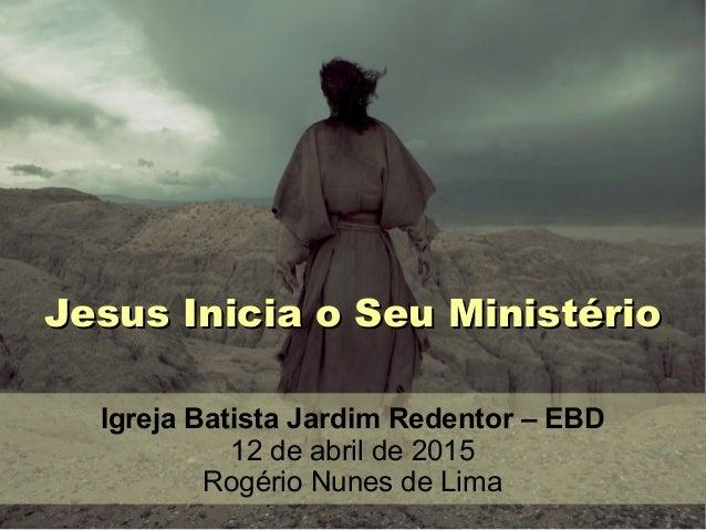 Jesus Inicia o Seu MinistérioJesus Inicia o Seu Ministério Igreja Batista Jardim Redentor – EBD 12 de abril de 2015 Rogéri...