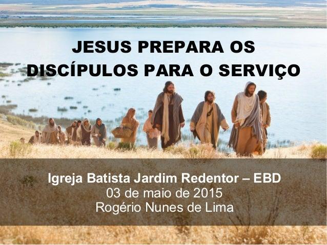 JESUS PREPARA OS DISCÍPULOS PARA O SERVIÇO Igreja Batista Jardim Redentor – EBD 03 de maio de 2015 Rogério Nunes de Lima