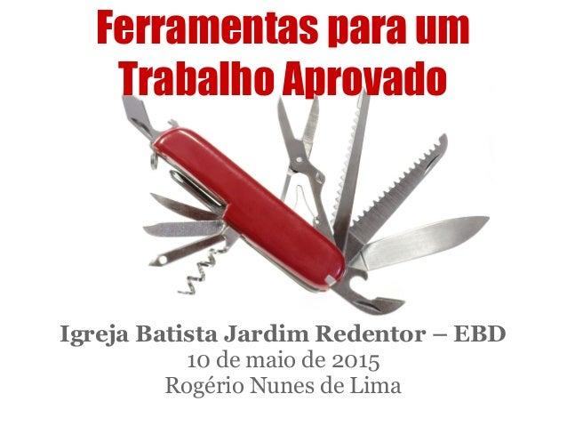 Ferramentas para um Trabalho Aprovado Igreja Batista Jardim Redentor – EBD 10 de maio de 2015 Rogério Nunes de Lima