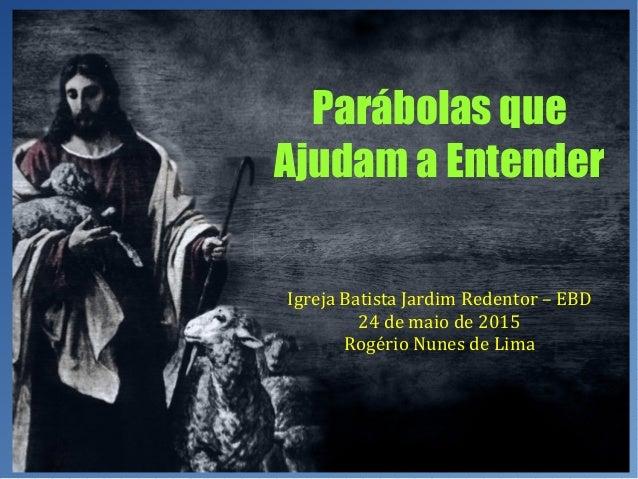 Parábolas que Ajudam a Entender Igreja Batista Jardim Redentor – EBD 24 de maio de 2015 Rogério Nunes de Lima