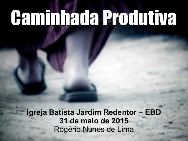 Caminhada ProdutivaCaminhada Produtiva Igreja Batista Jardim Redentor – EBD 31 de maio de 2015 Rogério Nunes de Lima