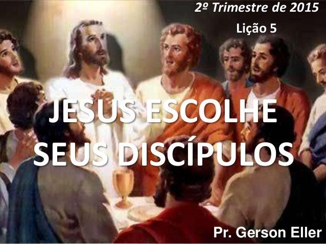 JESUS ESCOLHE SEUS DISCÍPULOS 2º Trimestre de 2015 Lição 5 Pr. Gerson Eller