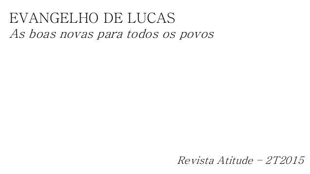 EVANGELHO DE LUCAS As boas novas para todos os povos Revista Atitude – 2T2015