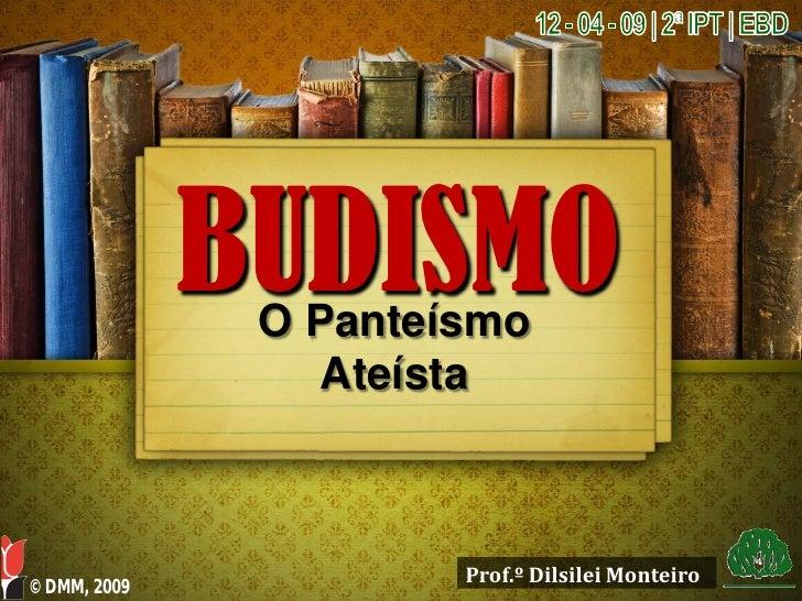 BUDISMO                O Panteísmo                  Ateísta                           Prof.º Dilsilei Monteiro © DMM, 2009