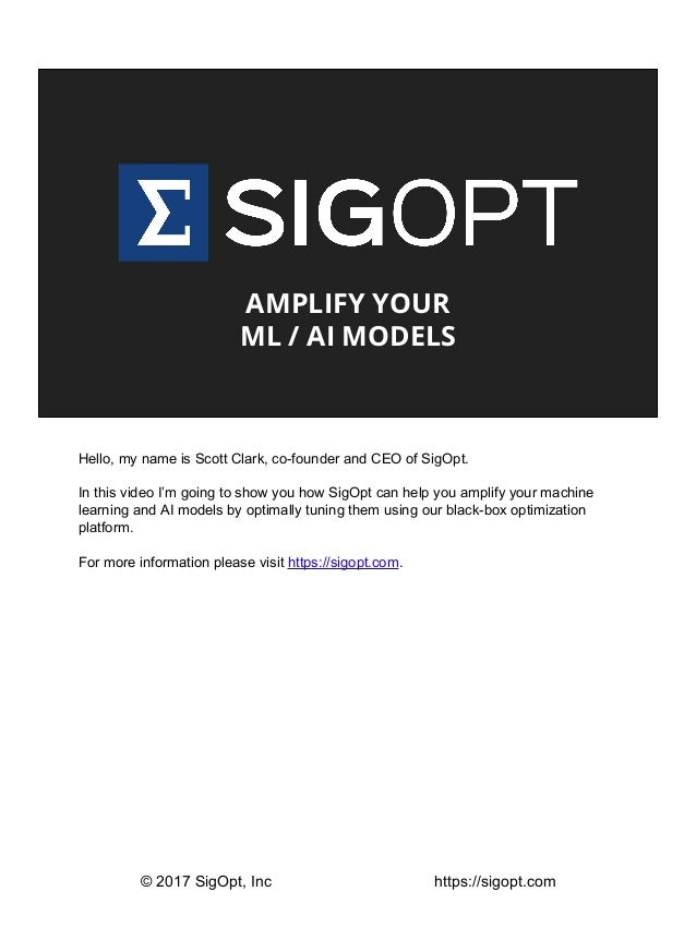 AMPLIFY YOUR ML / AI MODELS Hello, my name is Scott Clark, co-founder and CEO of SigOpt. In this video I'm going to show y...