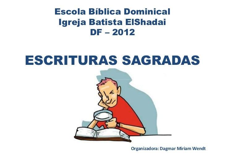 Escola Bíblica Dominical    Igreja Batista ElShadai           DF – 2012ESCRITURAS SAGRADAS                  Organizadora: ...